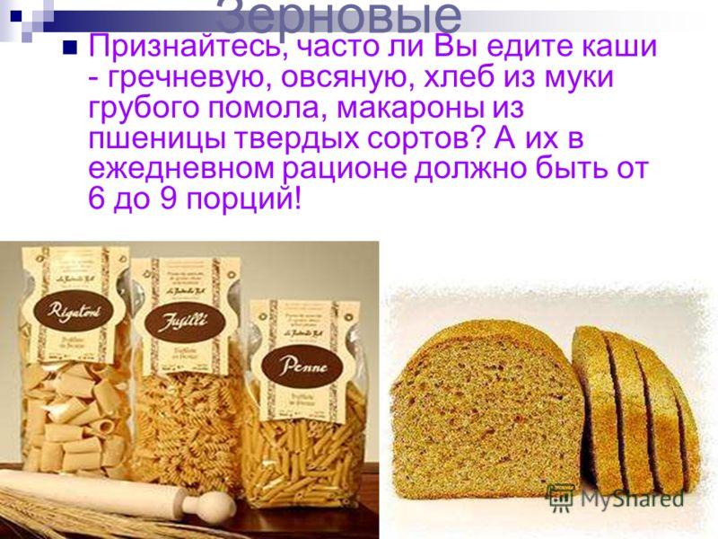 Зерновые Признайтесь, часто ли Вы едите каши - гречневую, овсяную, хлеб из муки грубого помола, макароны из пшеницы твердых сортов? А их в ежедневном рационе должно быть от 6 до 9 порций!