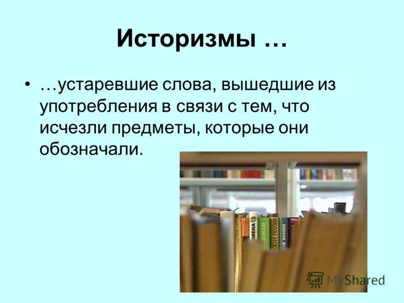 Историзмы … …устаревшие слова, вышедшие из употребления в связи с тем, что исчезли предметы, которые они обозначали.
