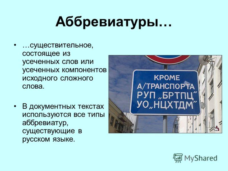 Аббревиатуры… …существительное, состоящее из усеченных слов или усеченных компонентов исходного сложного слова. В документных текстах используются все типы аббревиатур, существующие в русском языке.
