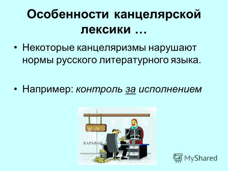 Особенности канцелярской лексики … Некоторые канцеляризмы нарушают нормы русского литературного языка. Например: контроль за исполнением