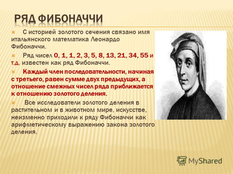 С историей золотого сечения связано имя итальянского математика Леонардо Фибоначчи. Ряд чисел 0, 1, 1, 2, 3, 5, 8, 13, 21, 34, 55 и т.д. известен как ряд Фибоначчи. Каждый член последовательности, начиная с третьего, равен сумме двух предыдущих, а от