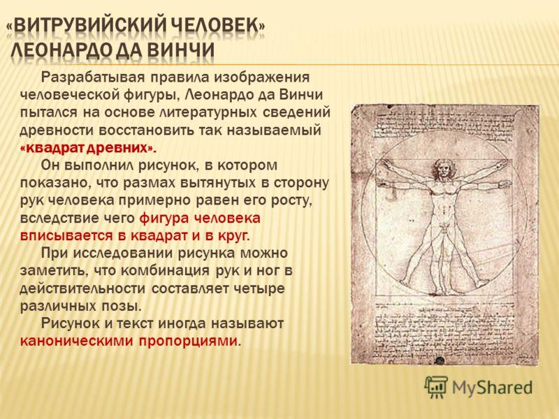 Разрабатывая правила изображения человеческой фигуры, Леонардо да Винчи пытался на основе литературных сведений древности восстановить так называемый «квадрат древних». Он выполнил рисунок, в котором показано, что размах вытянутых в сторону рук челов