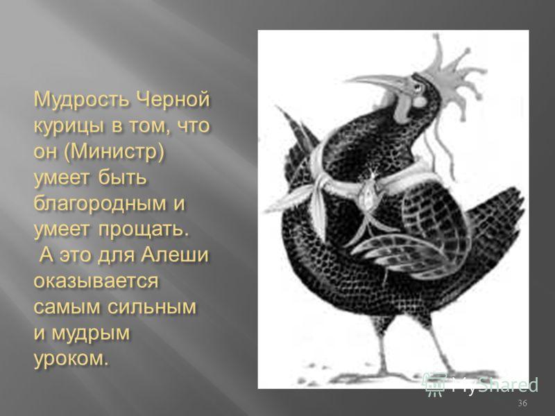 Мудрость Черной курицы в том, что он (Министр) умеет быть благородным и умеет прощать. А это для Алеши оказывается самым сильным и мудрым уроком. 36