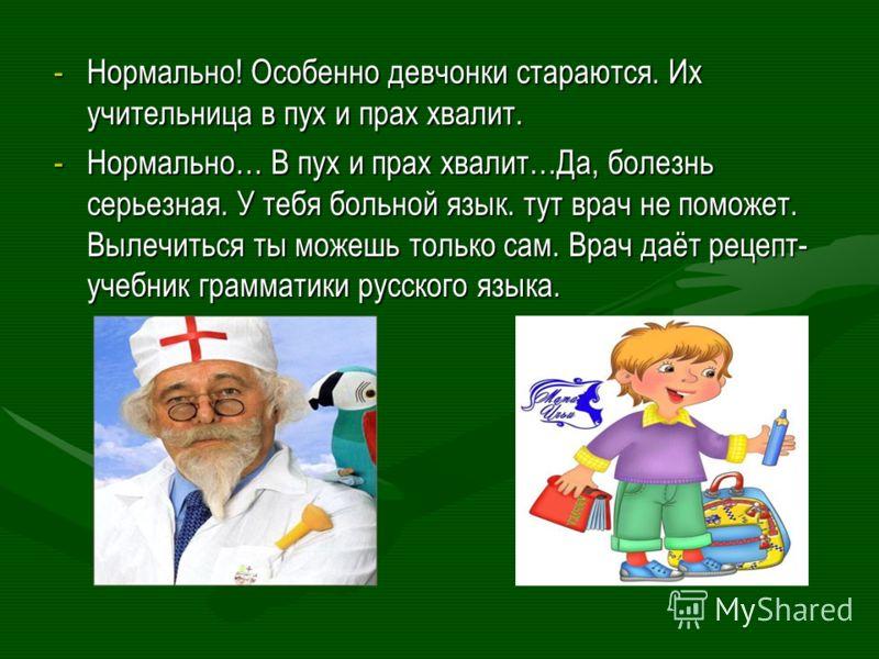 -Нормально! Особенно девчонки стараются. Их учительница в пух и прах хвалит. -Нормально… В пух и прах хвалит…Да, болезнь серьезная. У тебя больной язык. тут врач не поможет. Вылечиться ты можешь только сам. Врач даёт рецепт- учебник грамматики русско
