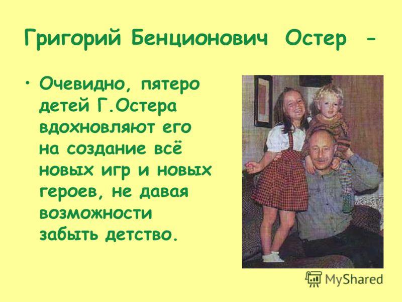 Григорий Бенционович Остер - Очевидно, пятеро детей Г.Остера вдохновляют его на создание всё новых игр и новых героев, не давая возможности забыть детство.