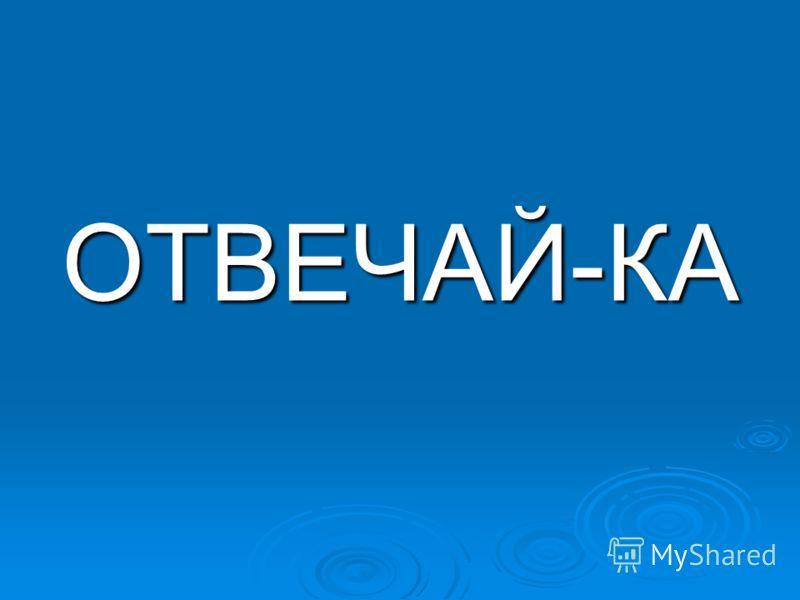 ОТВЕЧАЙ-КА