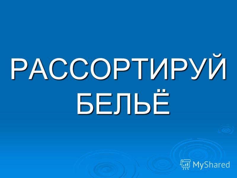 РАССОРТИРУЙ БЕЛЬЁ