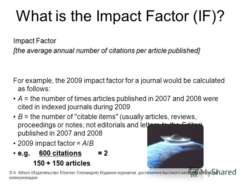 Impact Factor [the average annual number of citations per article published] For example, the 2009 impact factor for a journal would be calculated as follows: A = the number of times articles published in 2007 and 2008 were cited in indexed journals
