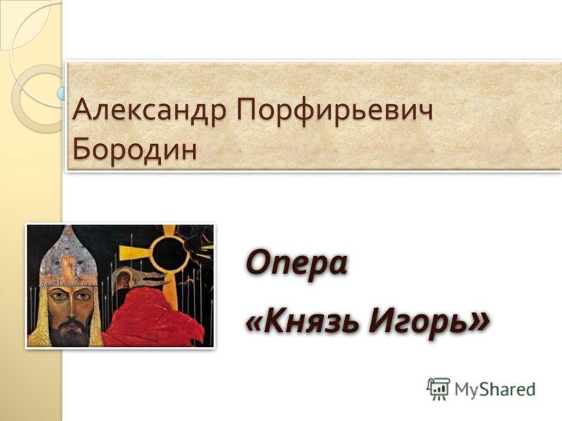 Александр Порфирьевич Бородин Опера « Князь Игорь » Опера « Князь Игорь »