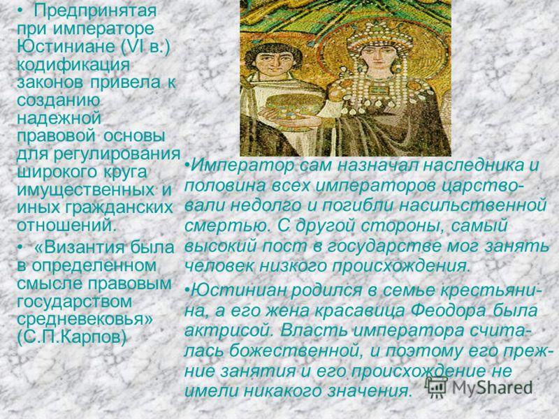 Предпринятая при императоре Юстиниане (VI в.) кодификация законов привела к созданию надежной правовой основы для регулирования широкого круга имущественных и иных гражданских отношений. «Византия была в определенном смысле правовым государством сред