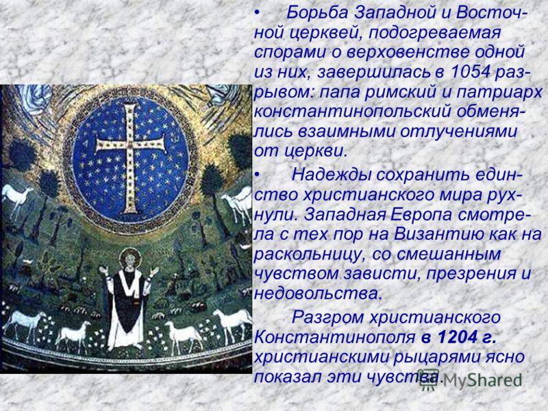 Борьба Западной и Восточ- ной церквей, подогреваемая спорами о верховенстве одной из них, завершилась в 1054 раз- рывом: папа римский и патриарх константинопольский обменя- лись взаимными отлучениями от церкви. Надежды сохранить един- ство христианск
