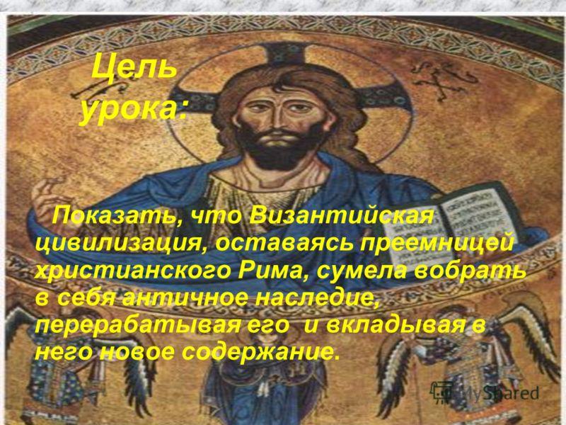 Цель урока: Показать, что Византийская цивилизация, оставаясь преемницей христианского Рима, сумела вобрать в себя античное наследие, перерабатывая его и вкладывая в него новое содержание.