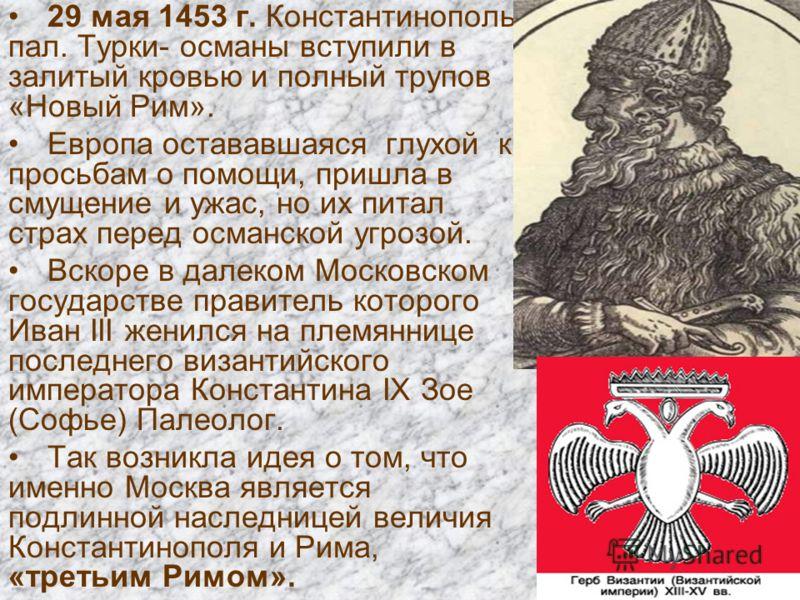 29 мая 1453 г. Константинополь пал. Турки- османы вступили в залитый кровью и полный трупов «Новый Рим». Европа остававшаяся глухой к просьбам о помощи, пришла в смущение и ужас, но их питал страх перед османской угрозой. Вскоре в далеком Московском