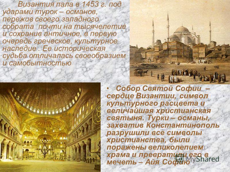 Византия пала в 1453 г. под ударами турок – османов, пережив своего западного собрата почти на тысячелетие и сохранив античное, в первую очередь греческое, культурное наследие. Ее историческая судьба отличалась своеобразием и самобытностью Собор Свят