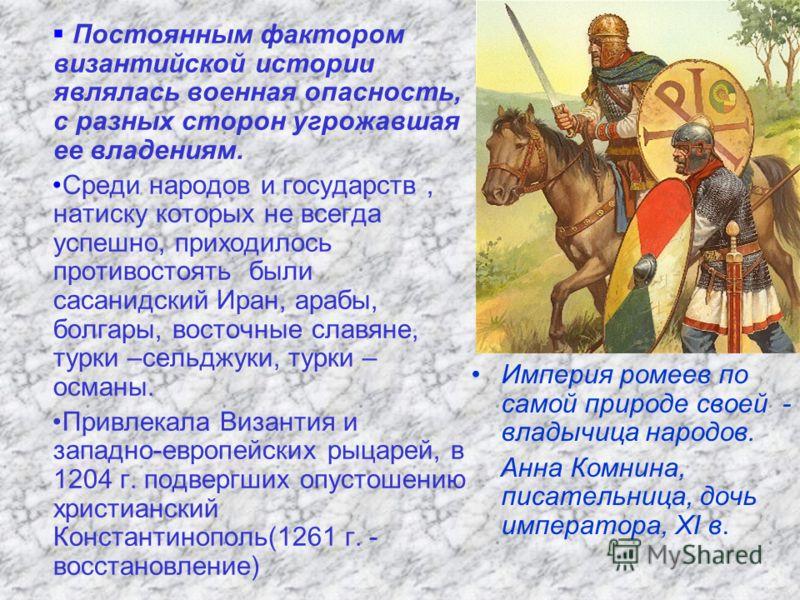 Постоянным фактором византийской истории являлась военная опасность, с разных сторон угрожавшая ее владениям. Среди народов и государств, натиску которых не всегда успешно, приходилось противостоять были сасанидский Иран, арабы, болгары, восточные сл