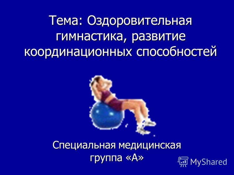 Тема: Оздоровительная гимнастика, развитие координационных способностей Специальная медицинская группа «А»