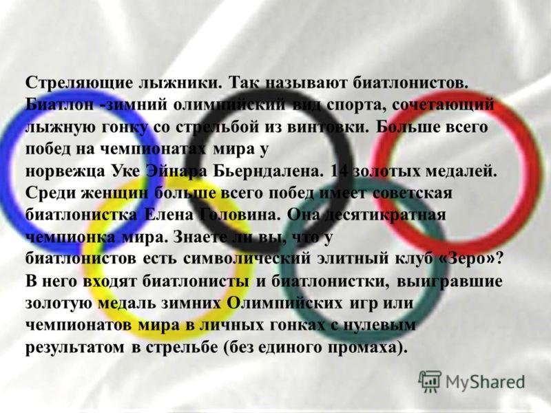 Стреляющие лыжники. Так называют биатлонистов. Биатлон -зимний олимпийский вид спорта, сочетающий лыжную гонку со стрельбой из винтовки. Больше всего побед на чемпионатах мира у норвежца Уке Эйнара Бьерндалена. 14 золотых медалей. Среди женщин больше