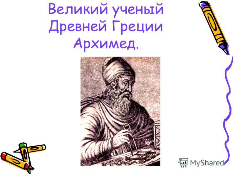 Великий ученый Древней Греции Архимед.