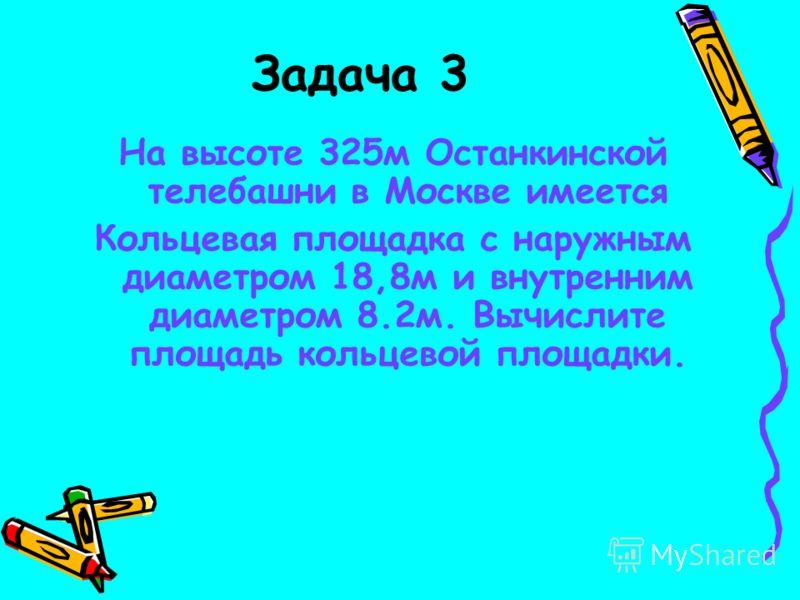 Задача 3 На высоте 325м Останкинской телебашни в Москве имеется Кольцевая площадка с наружным диаметром 18,8м и внутренним диаметром 8.2м. Вычислите площадь кольцевой площадки.