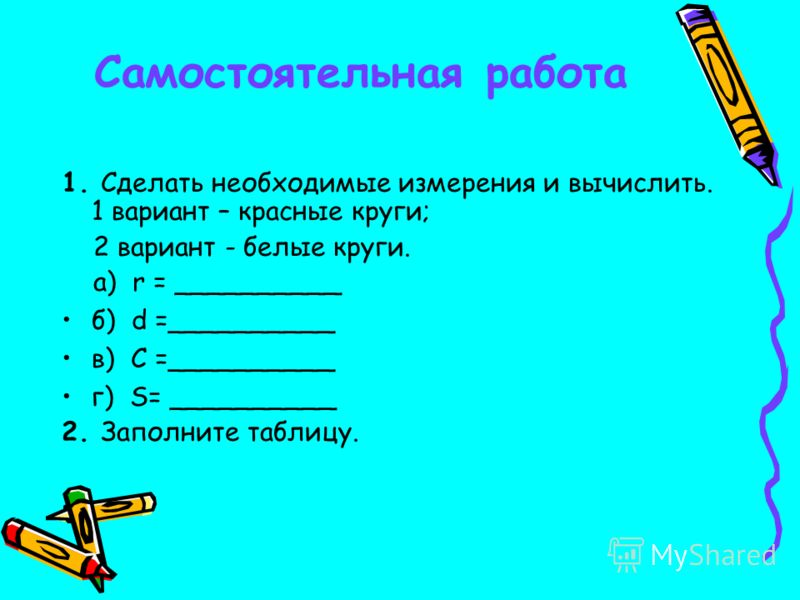 Самостоятельная работа 1. Сделать необходимые измерения и вычислить. 1 вариант – красные круги; 2 вариант - белые круги. а) r = __________ б) d =__________ в) C =__________ г) S= __________ 2. Заполните таблицу.