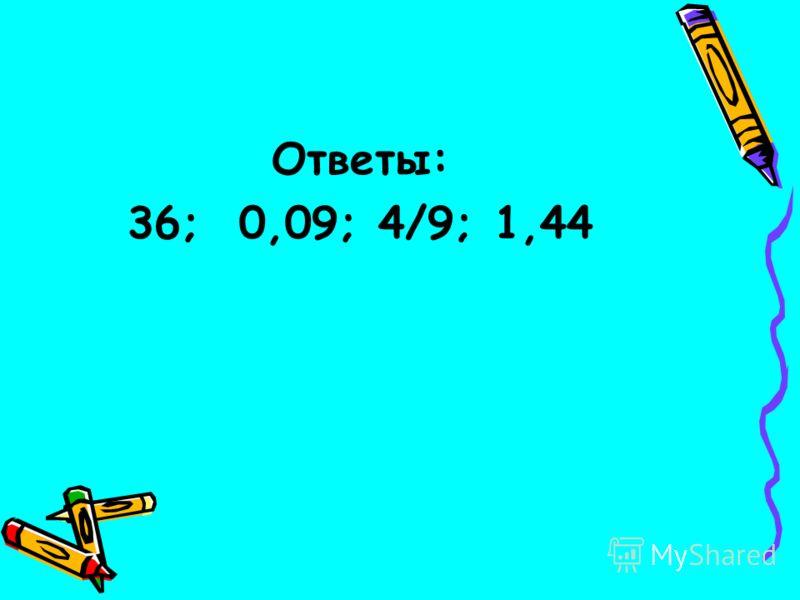 Ответы: 36; 0,09; 4/9; 1,44