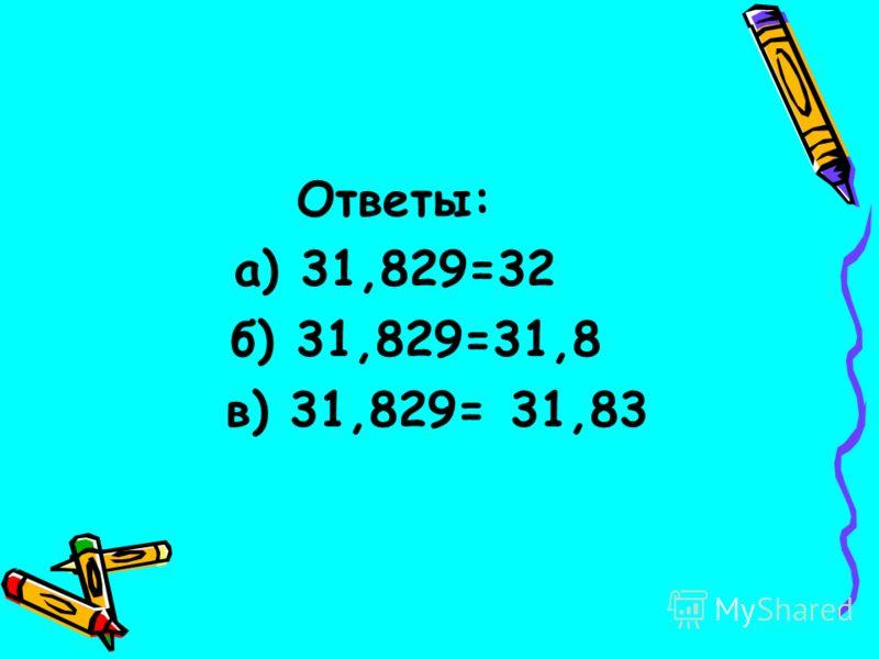 Ответы: а) 31,829=32 б) 31,829=31,8 в) 31,829= 31,83
