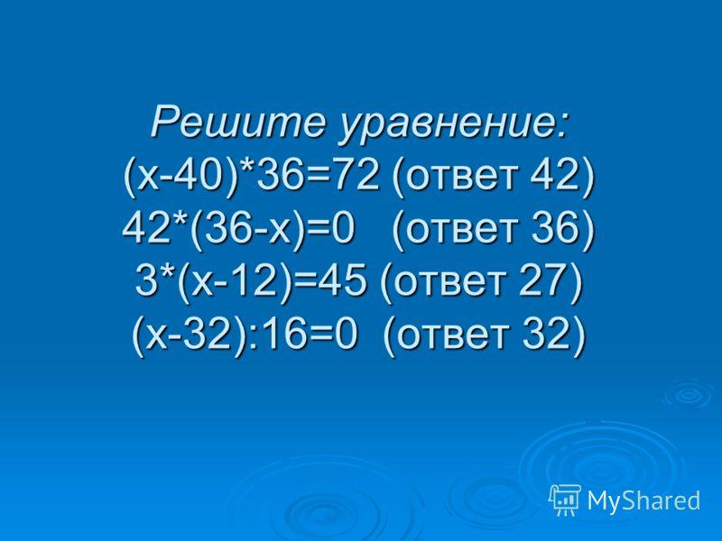 Решите уравнение: (х-40)*36=72 (ответ 42) 42*(36-х)=0 (ответ 36) 3*(х-12)=45 (ответ 27) (х-32):16=0 (ответ 32)