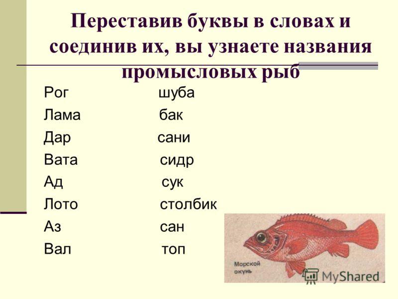 Переставив буквы в словах и соединив их, вы узнаете названия промысловых рыб Рог шуба Лама бак Дар сани Вата сидр Ад сук Лото столбик Аз сан Вал топ