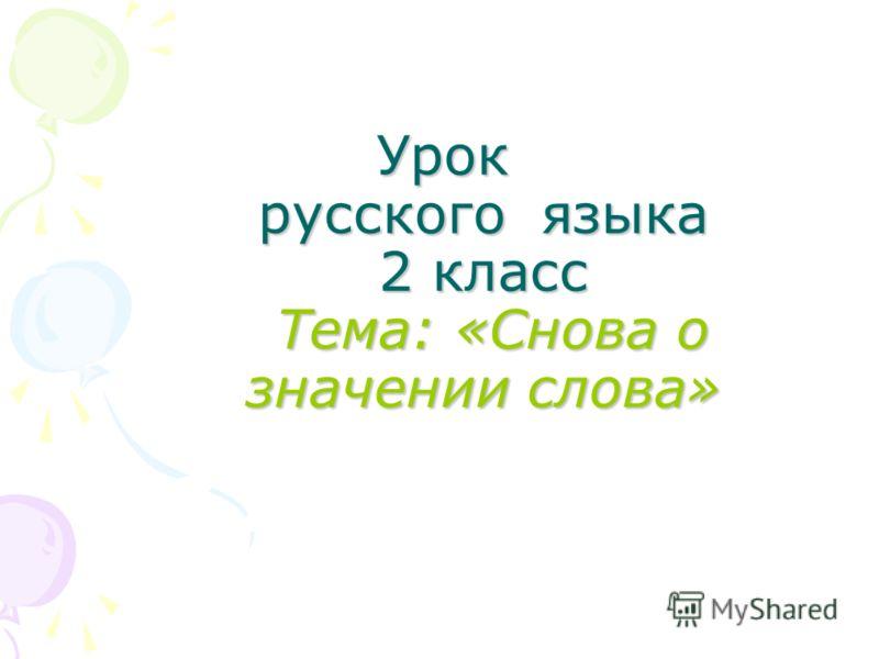 Урок русского языка 2 класс Тема: «Снова о значении слова»