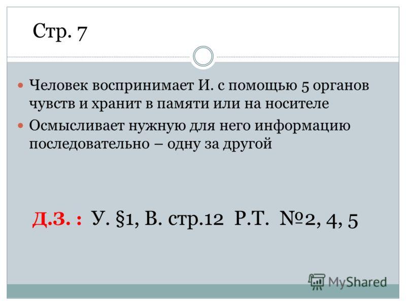 Человек воспринимает И. с помощью 5 органов чувств и хранит в памяти или на носителе Осмысливает нужную для него информацию последовательно – одну за другой Д.З. : У. §1, В. стр.12 Р.Т. 2, 4, 5 Стр. 7