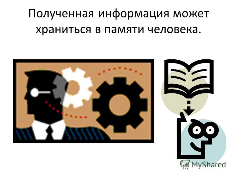 Полученная информация может храниться в памяти человека.