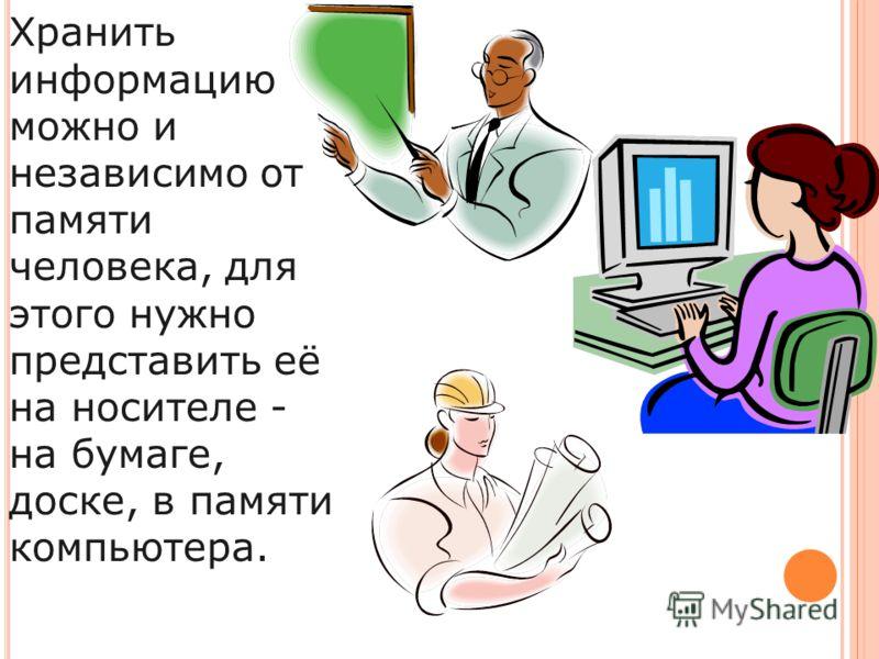 Хранить информацию можно и независимо от памяти человека, для этого нужно представить её на носителе - на бумаге, доске, в памяти компьютера.
