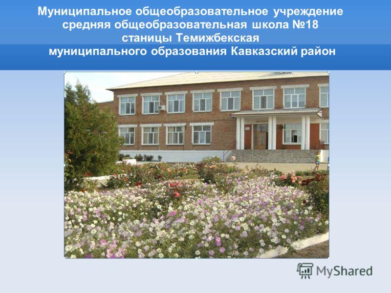 Муниципальное общеобразовательное учреждение средняя общеобразовательная школа 18 станицы Темижбекская муниципального образования Кавказский район