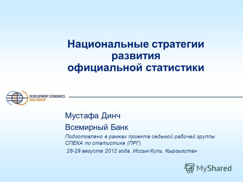 Национальные стратегии развития официальной статистики Мустафа Динч Всемирный Банк Подготовлено в рамках проекта седьмой рабочей группы СПЕКА по статистике (ПРГ) 28-29 августа 2012 года, Иссык-Куль, Кыргызстан