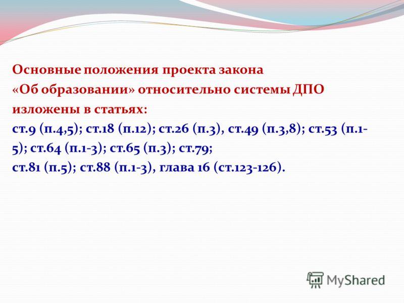 Основные положения проекта закона «Об образовании» относительно системы ДПО изложены в статьях: ст.9 (п.4,5); ст.18 (п.12); ст.26 (п.3), ст.49 (п.3,8); ст.53 (п.1- 5); ст.64 (п.1-3); ст.65 (п.3); ст.79; ст.81 (п.5); ст.88 (п.1-3), глава 16 (ст.123-12