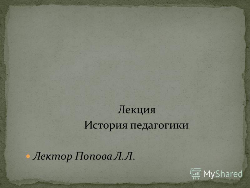 Лекция История педагогики Лектор Попова Л.Л.