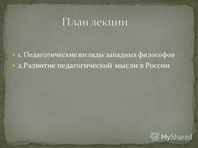 1. Педагогические взгляды западных философов 2.Развитие педагогической мысли в России