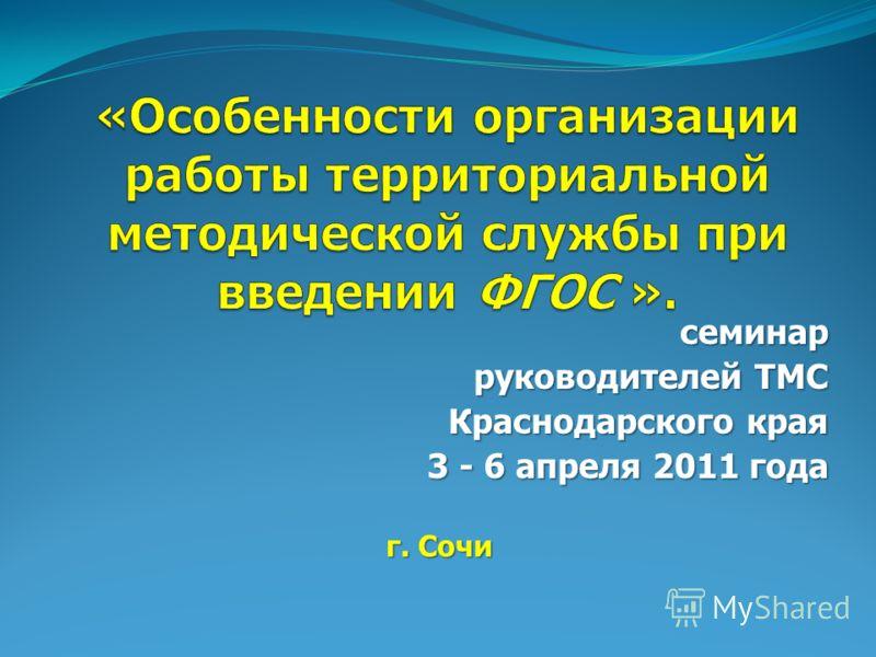 семинар руководителей ТМС руководителей ТМС Краснодарского края 3 - 6 апреля 2011 года 3 - 6 апреля 2011 года г. Сочи