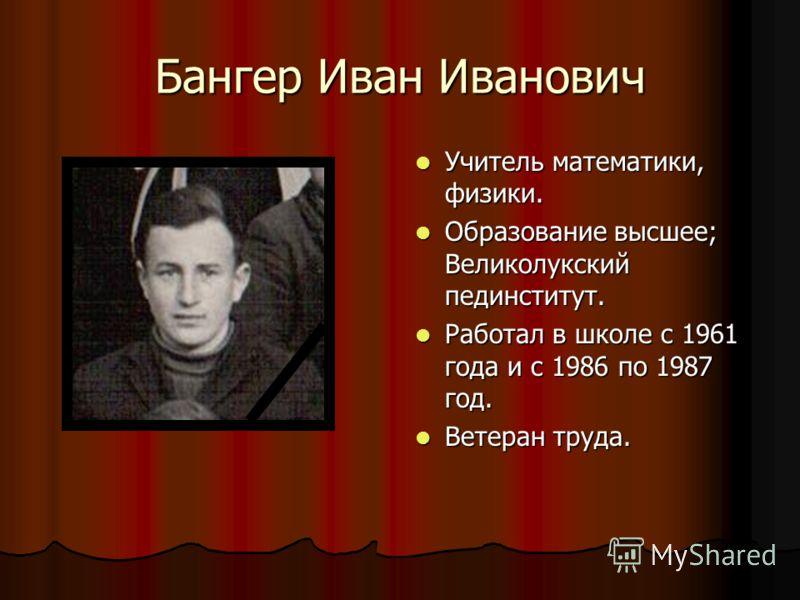 Бангер Иван Иванович Учитель математики, физики. Учитель математики, физики. Образование высшее; Великолукский пединститут. Образование высшее; Великолукский пединститут. Работал в школе с 1961 года и с 1986 по 1987 год. Работал в школе с 1961 года и