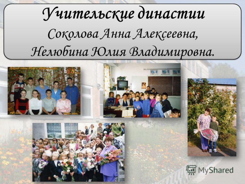 Учительские династии Соколова Анна Алексеевна, Нелюбина Юлия Владимировна.
