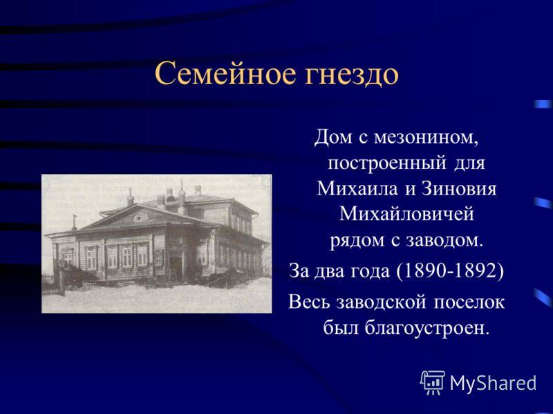 Семейное гнездо Дом с мезонином, построенный для Михаила и Зиновия Михайловичей рядом с заводом. За два года (1890-1892) Весь заводской поселок был благоустроен.