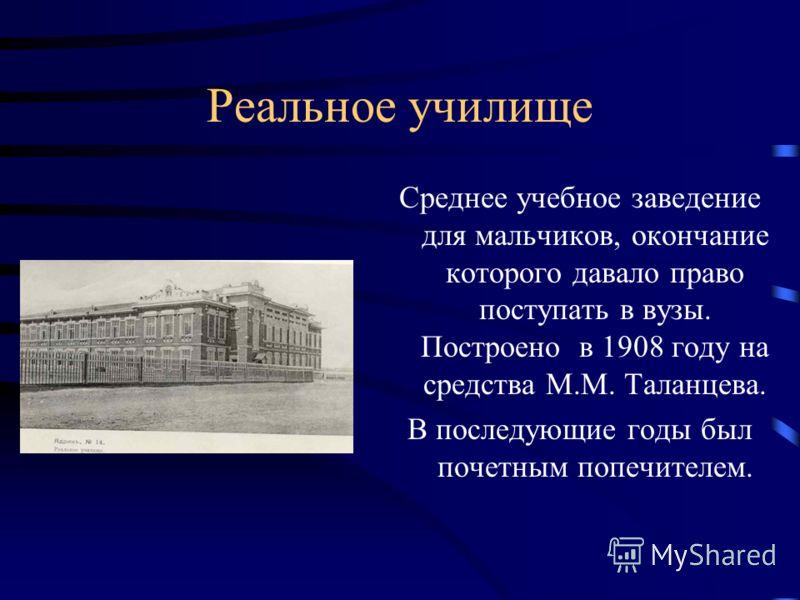 Реальное училище Среднее учебное заведение для мальчиков, окончание которого давало право поступать в вузы. Построено в 1908 году на средства М.М. Таланцева. В последующие годы был почетным попечителем.