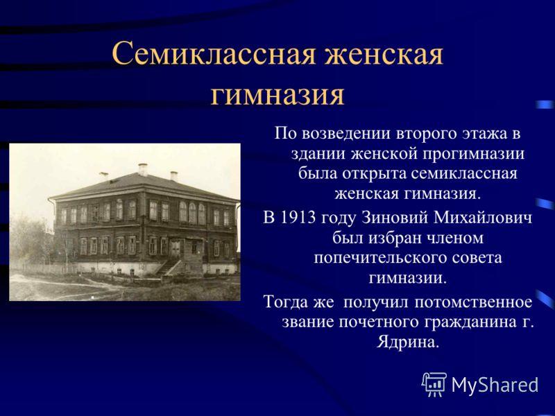 Семиклассная женская гимназия По возведении второго этажа в здании женской прогимназии была открыта семиклассная женская гимназия. В 1913 году Зиновий Михайлович был избран членом попечительского совета гимназии. Тогда же получил потомственное звание