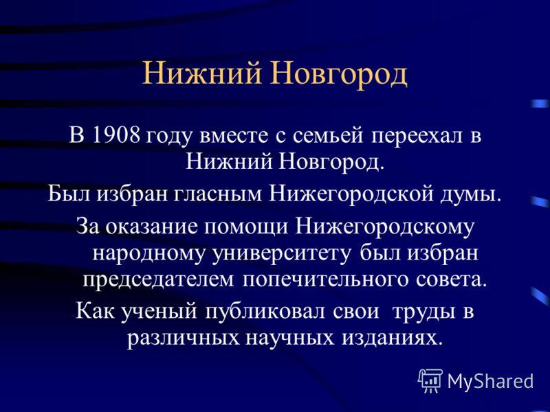 Нижний Новгород В 1908 году вместе с семьей переехал в Нижний Новгород. Был избран гласным Нижегородской думы. За оказание помощи Нижегородскому народному университету был избран председателем попечительного совета. Как ученый публиковал свои труды в