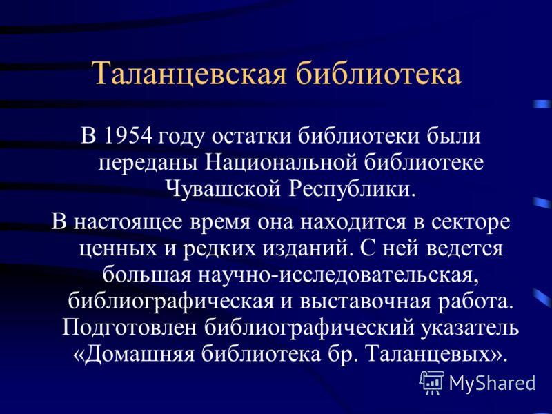 Таланцевская библиотека В 1954 году остатки библиотеки были переданы Национальной библиотеке Чувашской Республики. В настоящее время она находится в секторе ценных и редких изданий. С ней ведется большая научно-исследовательская, библиографическая и