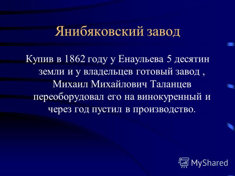 Янибяковский завод Купив в 1862 году у Енаульева 5 деcятин земли и у владельцев готовый завод, Михаил Михайлович Таланцев переоборудовал его на винокуренный и через год пустил в производство.