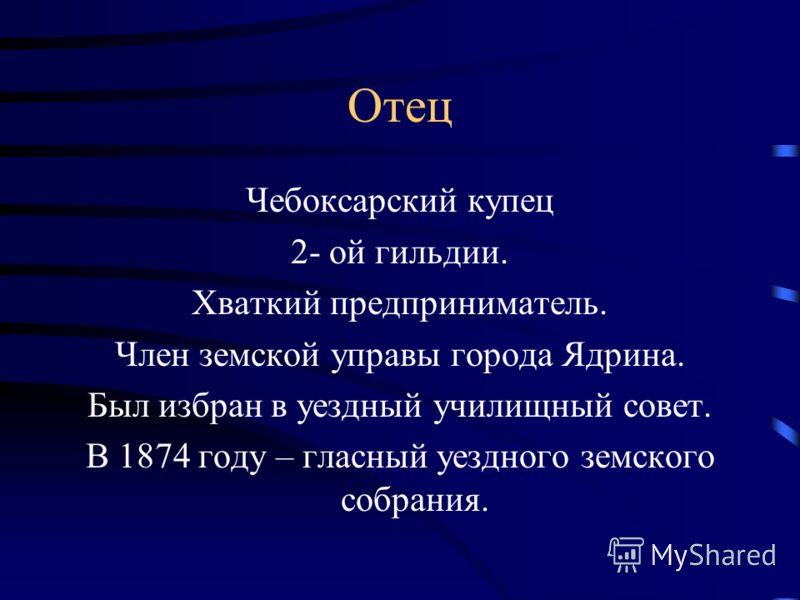 Отец Чебоксарский купец 2- ой гильдии. Хваткий предприниматель. Член земской управы города Ядрина. Был избран в уездный училищный совет. В 1874 году – гласный уездного земского собрания.