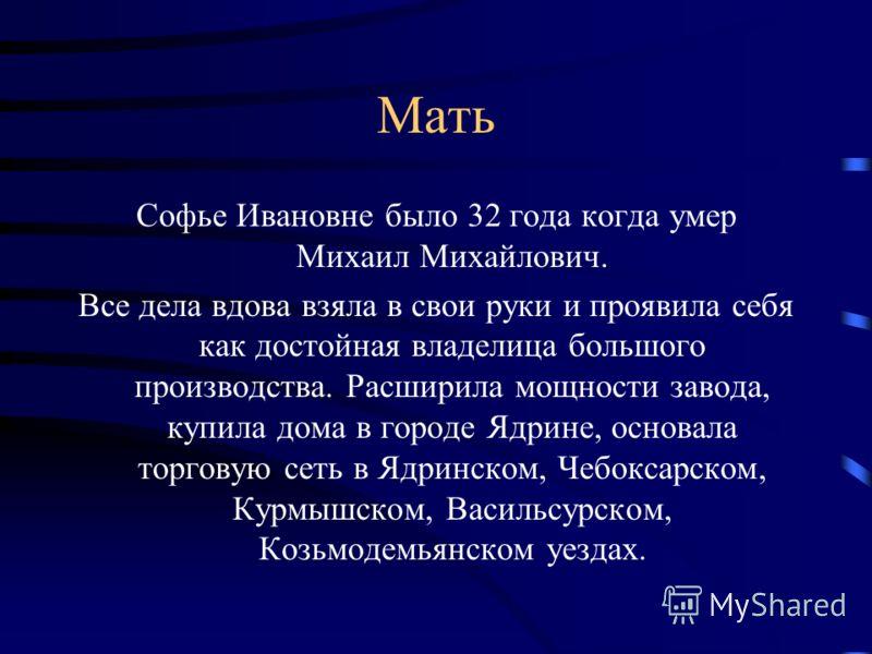 Мать Софье Ивановне было 32 года когда умер Михаил Михайлович. Все дела вдова взяла в свои руки и проявила себя как достойная владелица большого производства. Расширила мощности завода, купила дома в городе Ядрине, основала торговую сеть в Ядринском,