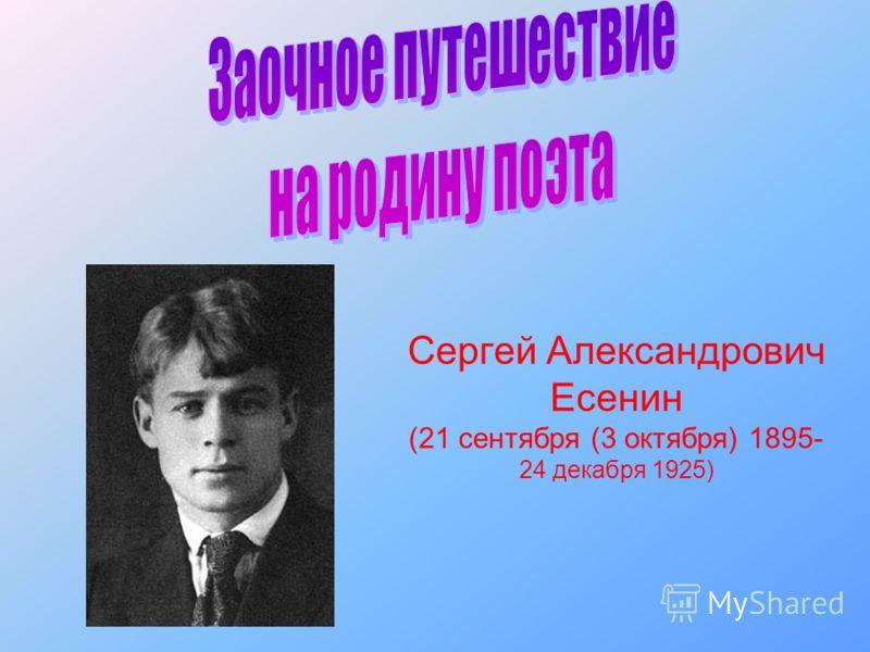 Сергей Александрович Есенин (21 сентября (3 октября) 1895- 24 декабря 1925)