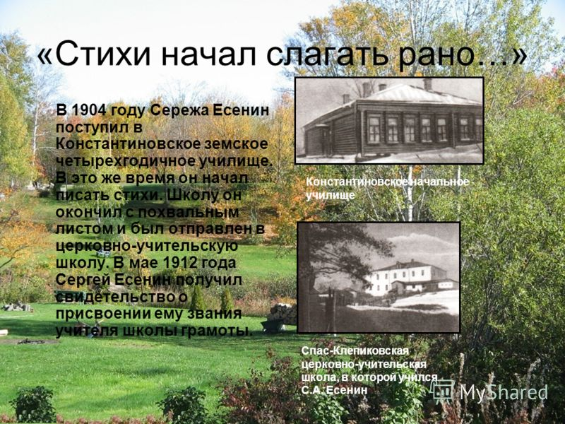 «Стихи начал слагать рано…» В 1904 году Сережа Есенин поступил в Константиновское земское четырехгодичное училище. В это же время он начал писать стихи. Школу он окончил с похвальным листом и был отправлен в церковно-учительскую школу. В мае 1912 год